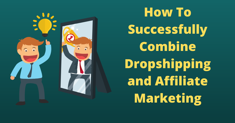 How To Successfully Combine Dropshipping and Affiliate Marketing